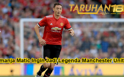 Nemanja Matic Ingin Jadi Legenda Manchester United